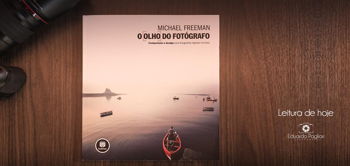 Imagem capa - Leitura de hoje: O olho do fotógrafo - Michael Freeman por Eduardo Pagliari