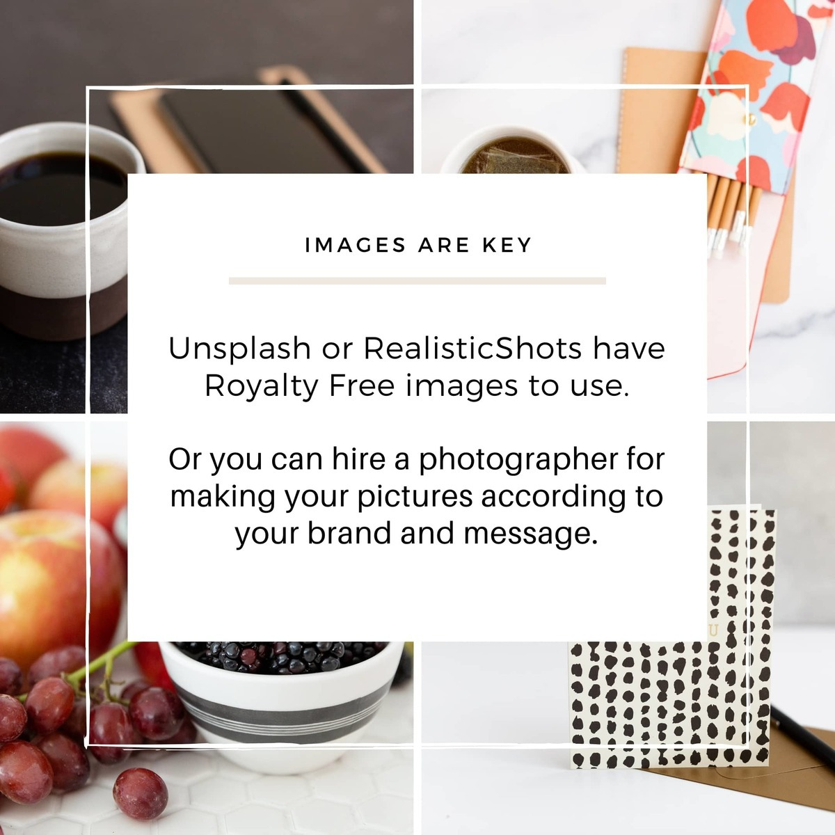 Images are key, either you look for them in Stock images websites or hire a branding photographer to make your pictures according to your brand and message